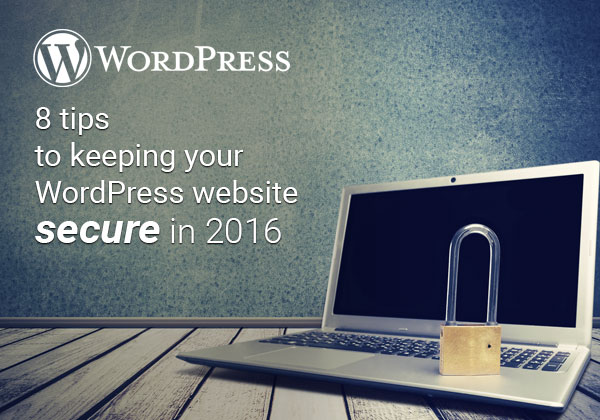 8 Tips to Keeping Your WordPress Website Secure in 2016